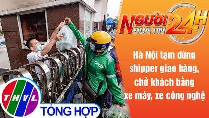 Người đưa tin 24H (6h30 ngày 25/7/2021) - Hà Nội dừng hoạt động shipper, xe công nghệ