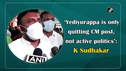 'Yediyurappa is only quitting CM post, not active politics': K Sudhakar