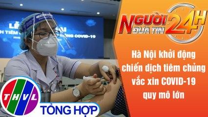 Người đưa tin 24H (18h30 ngày 28/7/2021) - Hà Nội khởi động chiến dịch tiêm chủng vắc xin quy mô lớn