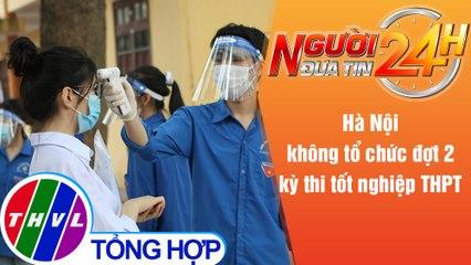 Người đưa tin 24H (6h30 ngày 29/7/2021) - Hà Nội không tổ chức đợt 2 kỳ thi tốt nghiệp THPT