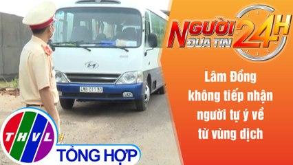 Người đưa tin 24H (18h30 ngày 29/7/2021) - Lâm Đồng không tiếp nhận người tự ý về từ vùng dịch