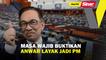 Masa wajib buktikan Anwar layak jadi PM