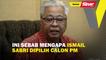 Ini sebab mengapa Ismail Sabri dipilih calon PM