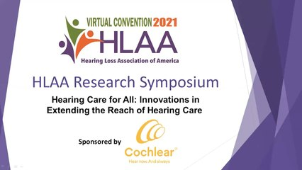 HLAA Research Symposium 2021: Hearing Care for All Innovations in Extending the Reach of Hearing Care