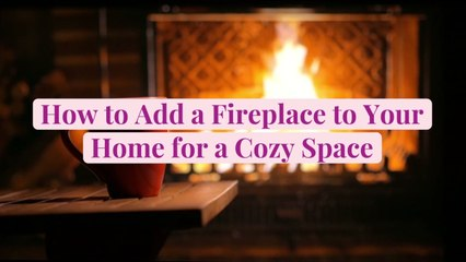 How to Add a Fireplace to Your Home for a Cozy Space