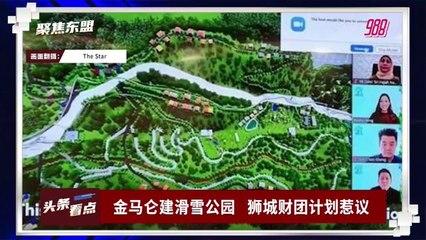 【聚焦东盟 20-09-21】金马仑建滑雪公园   狮城财团计划惹议