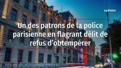 Un des patrons de la police parisienne en flagrant délit de refus d'obtempérer