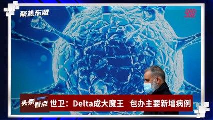 【聚焦东盟 23-09-21】世卫:Delta成大魔王    包办主要新增病例