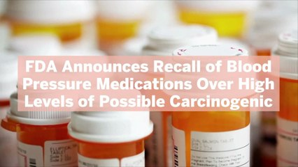 FDA Announces Recall of Blood Pressure Medications Over High Levels of Possible Carcinogenic—Here's What to Do