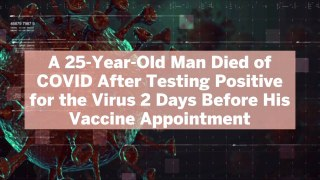 A 25-Year-Old Man Died of COVID After Testing Positive for the Virus 2 Days Before His Vac