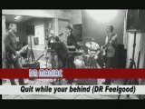 Quit while your behind ( Dr Feelgood )